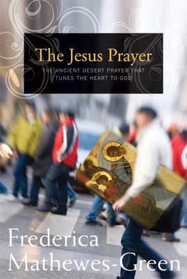 The Jesus Prayer: The Ancient Desert Prayer That Tunes the Heart to God - Mathewes-Green, Frederica