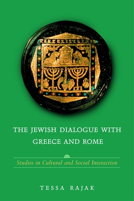 The Jewish Dialogue with Greece and Rome: Studies in Cultural and Social Interaction - Rajak, Tessa