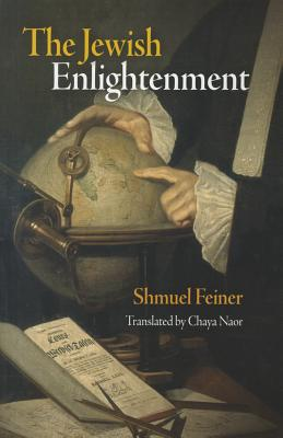 The Jewish Enlightenment - Feiner, Shmuel, and Naor, Chaya (Translated by)