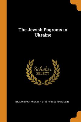 The Jewish Pogroms in Ukraine - Bachynskyi, Iuliian, and Margolin, A D 1877-1956