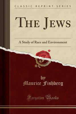 The Jews: A Study of Race and Environment (Classic Reprint) - Fishberg, Maurice