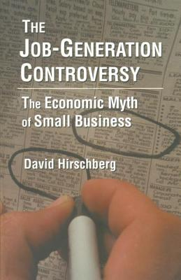The Job-Generation Controversy: The Economic Myth of Small Business - Hirschberg, David