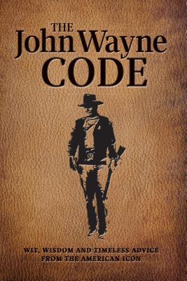 The John Wayne Code: Wit, Wisdom and Timeless Advice - Media Lab Books, and The Official John Wayne Magazine, Editors Of