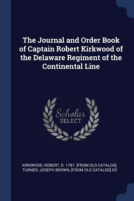 The Journal and Order Book of Captain Robert Kirkwood of the Delaware Regiment of the Continental Line - Kirkwood, Robert D 1791 [From Old Cat (Creator), and Turner, Joseph Brown [From Old Catalog] (Creator)