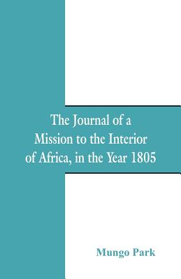The Journal of a Mission to the Interior of Africa: In the Year 1805 - Park, Mungo