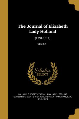 The Journal of Elizabeth Lady Holland: (1791-1811); Volume 1 - Holland, Elizabeth Vassall Fox Lady (Creator), and Ilchester, Giles Stephen Holland Fox-Str (Creator)