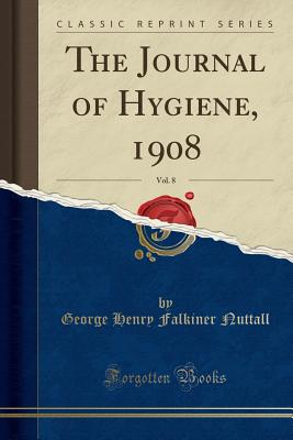 The Journal of Hygiene, 1908, Vol. 8 (Classic Reprint) - Nuttall, George Henry Falkiner
