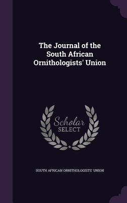 The Journal of the South African Ornithologists' Union - Union, South African Ornithologists'