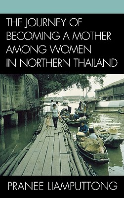 The Journey of Becoming a Mother Among Women in Northern Thailand - Liamputtong, Pranee, Professor