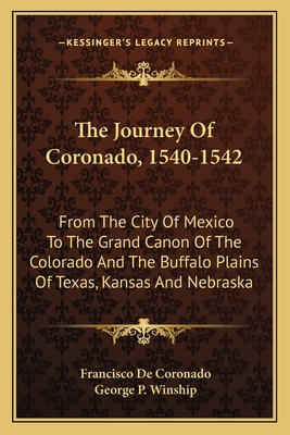 The Journey of Coronado, 1540-1542: From the City of Mexico to the Grand Canon of the Colorado and the Buffalo Plains of Texas, Kansas and Nebraska - Coronado, Francisco De, and Winship, George P (Translated by)
