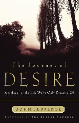 The Journey of Desire: Searching for the Life We Always Dreamed of - Eldredge, John