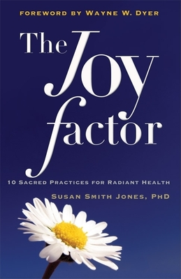 The Joy Factor: 10 Sacred Practices for Radiant Health - Jones, Susan Smith, and Dyer, Wayne (Foreword by)
