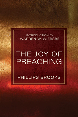 The Joy of Preaching - Brooks, Phillips, and Brooks, Phillips, and Wiersbe, Warren W, Dr. (Designer)