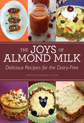 The Joys of Almond Milk: Delicious Recipes for the Dairy-Free - Instructables Com, and Smith, Nicole (Editor)
