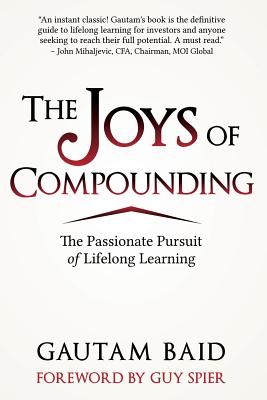 The Joys of Compounding: The Passionate Pursuit of Lifelong Learning - Baid, Gautam, and Spier, Guy (Foreword by)