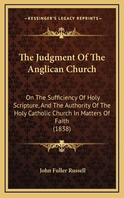 The Judgment of the Anglican Church the Judgment of the Anglican Church: On the Sufficiency of Holy Scripture, and the Authority of Ton the Sufficiency of Holy Scripture, and the Authority of the Holy Catholic Church in Matters of Faith (1838) He Holy... - Russell, John Fuller