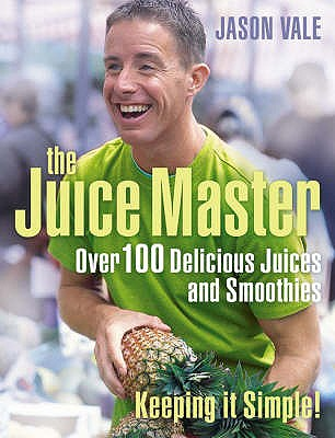 The Juice Master Keeping it Simple: Over 100 Delicious Juices and Smoothies - Vale, Jason