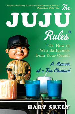 The Juju Rules: Or, How to Win Ballgames from Your Couch: A Memoir of a Fan Obsessed - Seely, Hart, Mr., and Canavan, Susan (Editor)