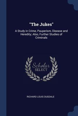 The Jukes: A Study in Crime, Pauperism, Disease and Heredity; Also, Further Studies of Criminals - Dugdale, Richard Louis