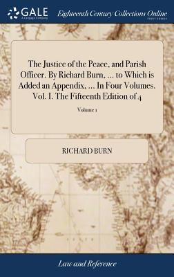 The Justice of the Peace, and Parish Officer. by Richard Burn, ... to Which Is Added an Appendix, ... in Four Volumes. Vol. I. the Fifteenth Edition of 4; Volume 1 - Burn, Richard
