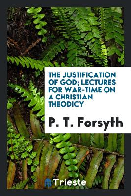 The Justification of God; Lectures for War-Time on a Christian Theodicy - Forsyth, P T
