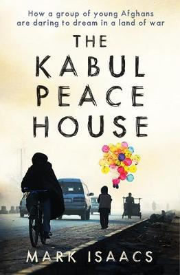 The Kabul Peace House: How a Group of Young Afghans are Daring to Dream in a Land of War - Isaacs, Mark