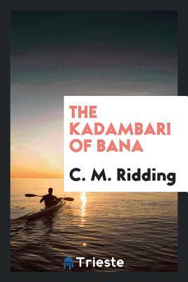 The Kadambari of Bana - Ridding, C M