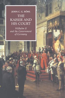 The Kaiser and His Court: Wilhelm II and the Government of Germany - Rohl, John C G, and R Hl, John C G, and Ruhl, John C G