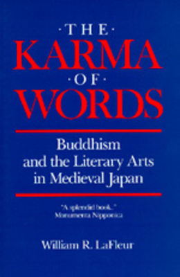 The Karma of Words: Buddhism and the Literary Arts in Medieval Japan - LaFleur, William R