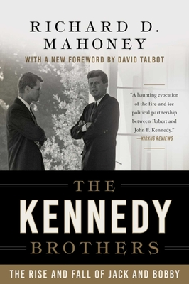 The Kennedy Brothers: The Rise and Fall of Jack and Bobby - Mahoney, Richard D, and Talbot, David (Foreword by)