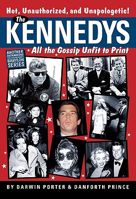 The Kennedys: All the Gossip Unfit to Print - Porter, Darwin, and Prince, Danforth