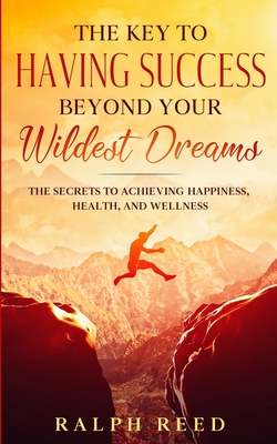 The Key to Having Success Beyond Your Wildest Dreams - Reed, Ralph