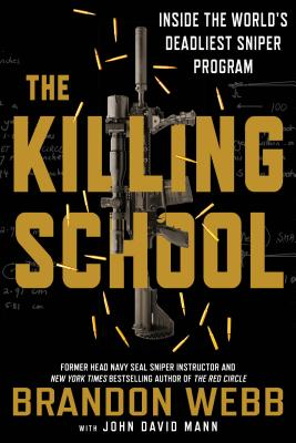 The Killing School: Inside the World's Deadliest Sniper Program - Webb, Brandon, and Mann, John David