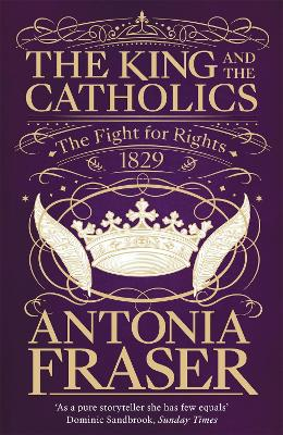 The King and the Catholics: The Fight for Rights 1829 - Fraser, Antonia, Lady