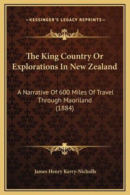 The King Country or Explorations in New Zealand: A Narrative of 600 Miles of Travel Through Maoriland (1884) - Kerry-Nicholls, James Henry