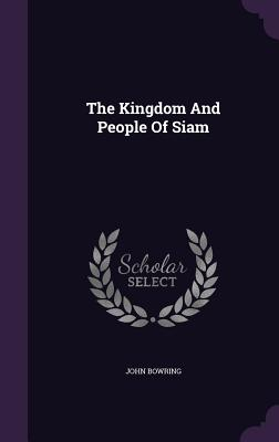 The Kingdom and People of Siam - Bowring, John, Sir