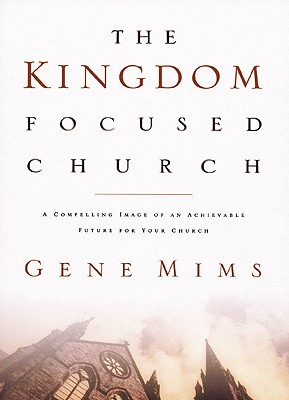 The Kingdom Focused Church: A Compelling Image of an Achievable Future for Your Church - Mims, Gene