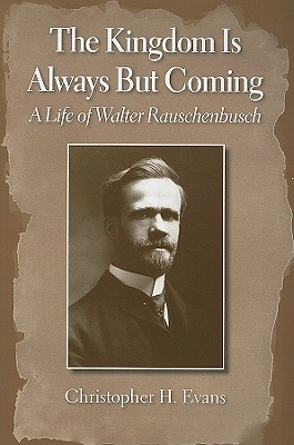 The Kingdom Is Always But Coming: A Life of Walter Rauschenbusch - Evans, Christopher H