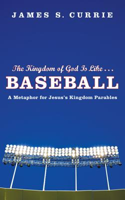 The Kingdom of God Is Like... Baseball: A Metaphor for Jesus' Kingdom Parables - Currie, James S