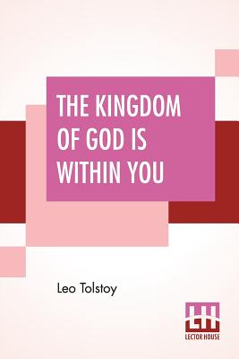 The Kingdom Of God Is Within You: Christianity Not As A Mystic Religion But As A New Theory Of Life Translated From The Russian Of Count Leo Tolstoy By Constance Garnett - Tolstoy, Leo, and Garnett, Constance (Translated by)
