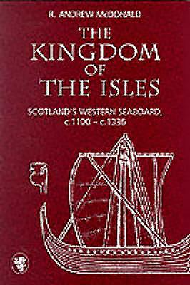 The Kingdom of the Isles: Scotland's Western Seaboard, C.1100-C.1336 - McDonald, R Andrew, and McDonald, R Andrew (Editor), and MacDonald, R Andrew