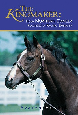 The Kingmaker: How Northern Dancer Founded a Racing Dynasty - Hunter, Avalyn