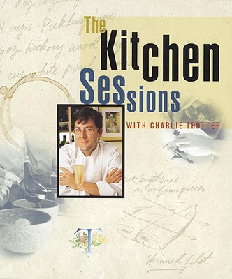 The Kitchen Sessions with Charlie Trotter - Trotter, Charlie