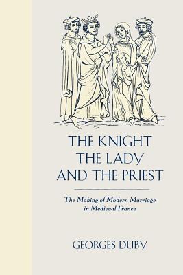 The Knight, the Lady and the Priest: The Making of Modern Marriage in Medieval France - Duby, Georges, Professor, and Bray, Barbara (Translated by)