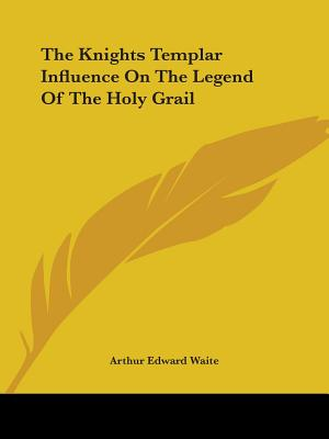 The Knights Templar Influence on the Legend of the Holy Grail - Waite, Arthur Edward, Professor