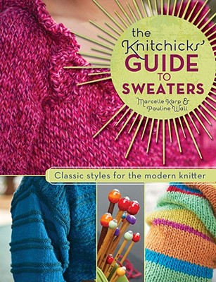 The Knitchicks' Guide to Sweaters: Classic Styles for the Modern Knitter - Karp, Marcelle