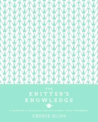 The Knitter's Knowledge: A workbook of techniques, tips and designer inside-information - Bliss, Debbie