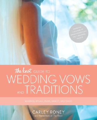 The Knot Guide to Wedding Vows and Traditions: Readings, Rituals, Music, Dances, and Toasts - Roney, Carley, and Knot, The, and Editors of the Knot
