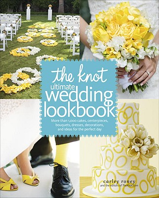 The Knot Ultimate Wedding Lookbook: More Than 1,000 Cakes, Centerpieces, Bouquets, Dresses, Decorations, and Ideas for the Perfect Day - Roney, Carley, and Editors of the Knot