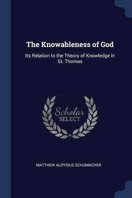 The Knowableness of God: Its Relation to the Theory of Knowledge in St. Thomas - Schumacher, Matthew Aloysius